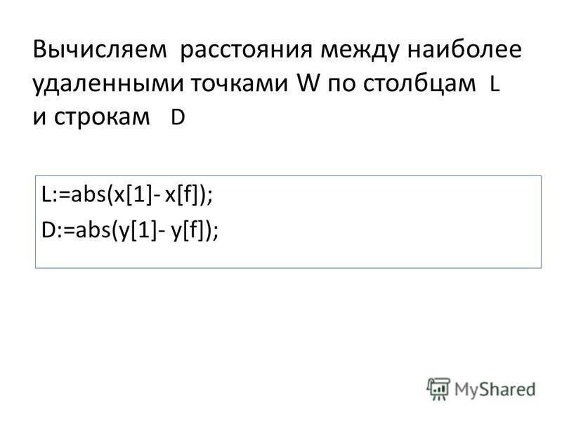 Вычисляем расстояния между наиболее удаленными точками W по столбцам L и строкам D L:=abs(x[1]- x[f]); D:=abs(y[1]- y[f]);
