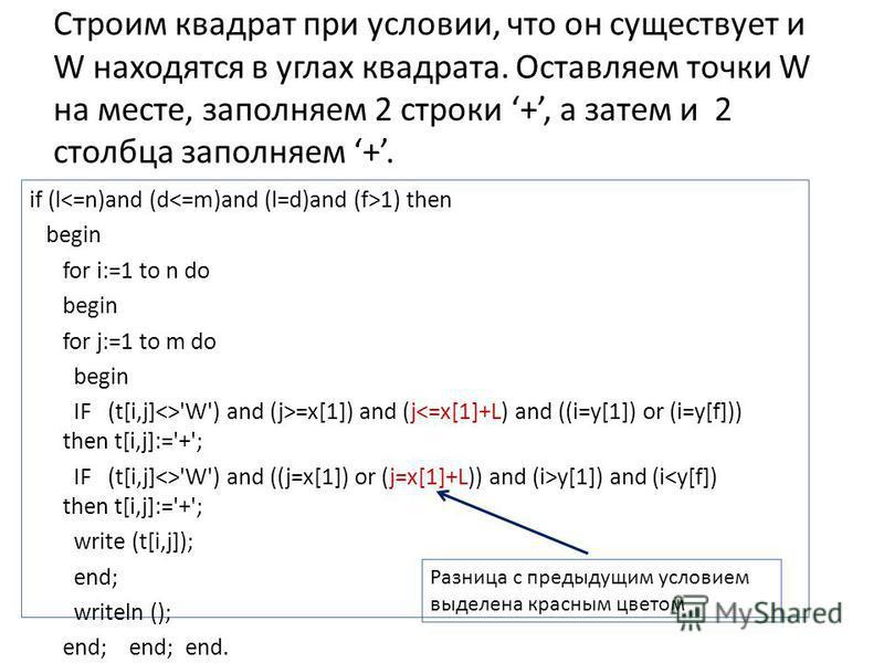 Строим квадрат при условии, что он существует и W находятся в углах квадрата. Оставляем точки W на месте, заполняем 2 строки +, а затем и 2 столбца заполняем +. if (l 1) then begin for i:=1 to n do begin for j:=1 to m do begin IF (t[i,j]<>'W') and (j