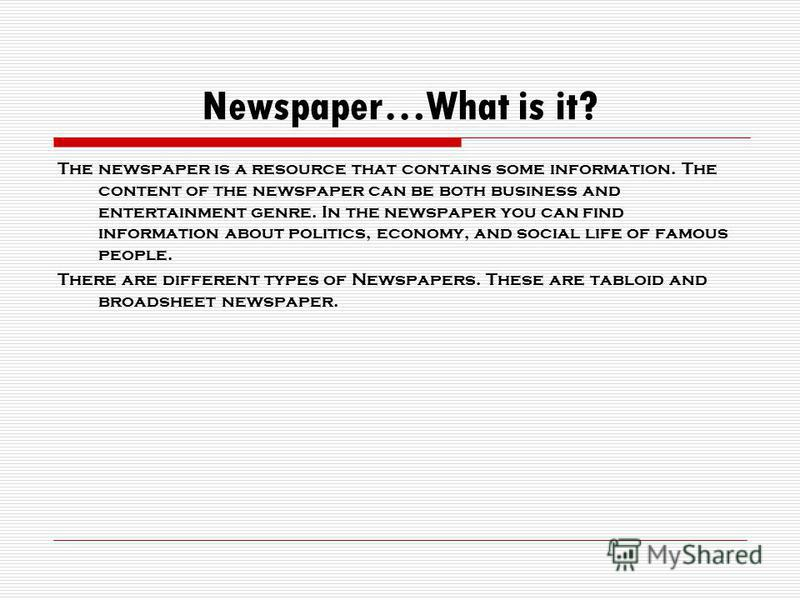 Newspaper…What is it? The newspaper is a resource that contains some information. The content of the newspaper can be both business and entertainment genre. In the newspaper you can find information about politics, economy, and social life of famous