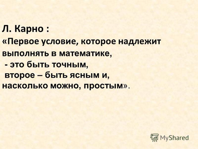 Л. Карно : «Первое условие, которое надлежит выполнять в математике, - это быть точным, второе – быть ясным и, насколько можно, простым».