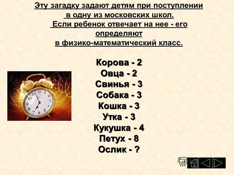 Эту загадку задают детям при поступлении в одну из московских школ. Если ребенок отвечает на нее - его определяют в физико-математический класс. Корова - 2 Овца - 2 Свинья - 3 Собака - 3 Кошка - 3 Утка - 3 Кукушка - 4 Петух - 8 Ослик - ?