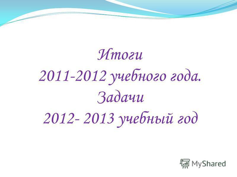 Итоги 2011-2012 учебного года. Задачи 2012- 2013 учебный год