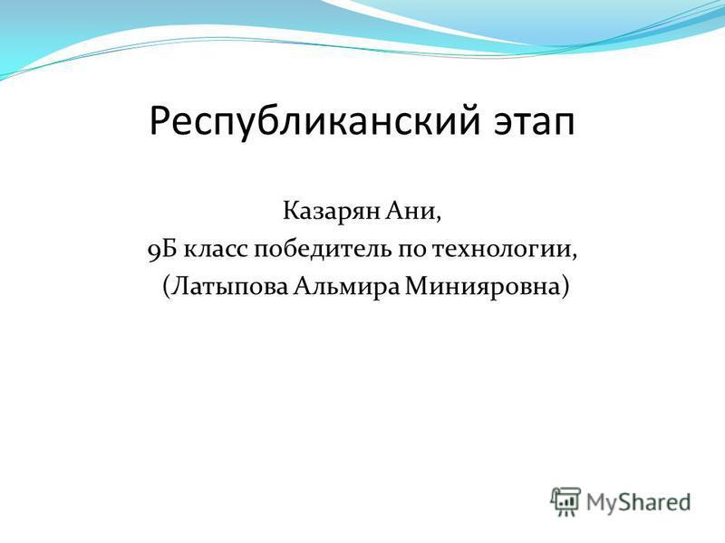 Республиканский этап Казарян Ани, 9Б класс победитель по технологии, (Латыпова Альмира Минияровна)