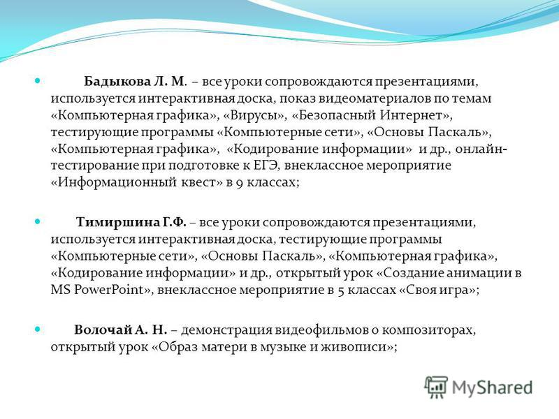 Бадыкова Л. М. – все уроки сопровождаются презентациями, используется интерактивная доска, показ видеоматериалов по темам «Компьютерная графика», «Вирусы», «Безопасный Интернет», тестирующие программы «Компьютерные сети», «Основы Паскаль», «Компьютер