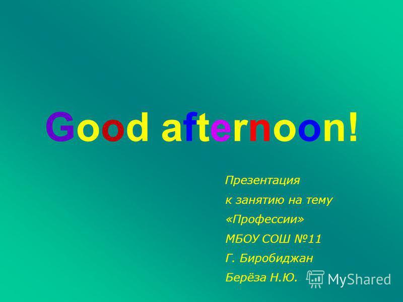 Good afternoon! Презентация к занятию на тему «Профессии» МБОУ СОШ 11 Г. Биробиджан Берёза Н.Ю.