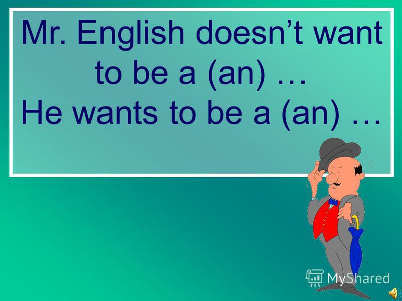 Mr. English doesnt want to be a (an) … He wants to be a (an) …
