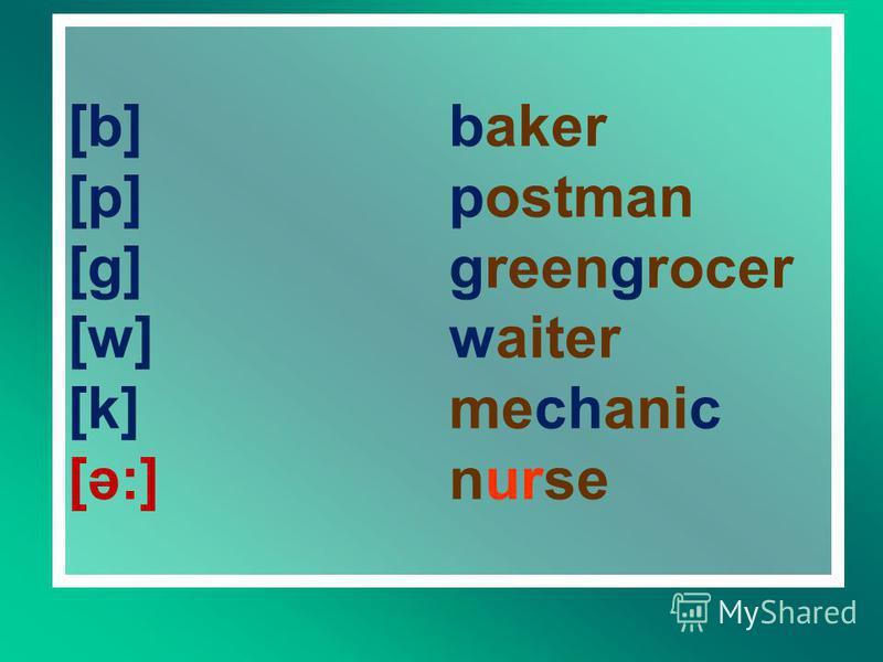 [b] [p] [g] [w] [k] [ә:] baker postman greengrocer waiter mechanic nurse