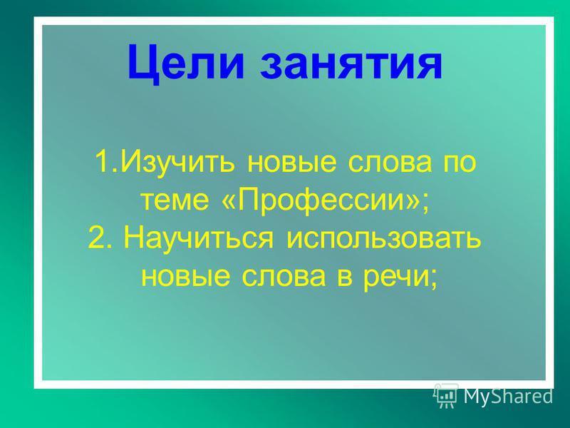 Цели занятия 1. Изучить новые слова по теме «Профессии»; 2. Научиться использовать новые слова в речи;