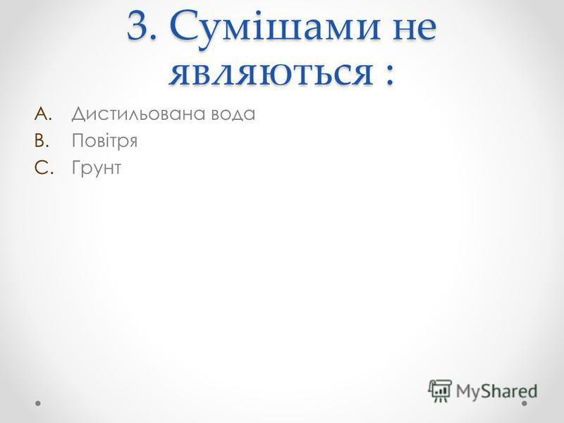 3. Сумішами не являються : A.Дистильована вода B.Повітря C.Грунт