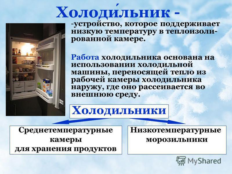 Холодильник - -устройство, которое поддерживает низкую температуру в теплоизолированной камере. Работа холодильника основана на использовании холодильной машины, переносящей тепло из рабочей камеры холодильника наружу, где оно рассеивается во внешнюю