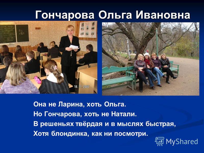 Гончарова Ольга Ивановна Она не Ларина, хоть Ольга. Но Гончарова, хоть не Натали. В решеньях твёрдая и в мыслях быстрая, Хотя блондинка, как ни посмотри.