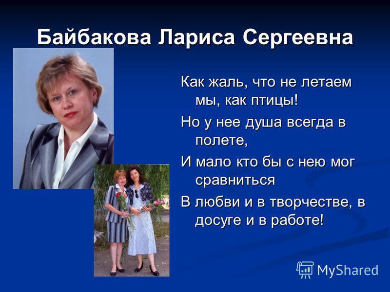 Байбакова Лариса Сергеевна Как жаль, что не летаем мы, как птицы! Но у нее душа всегда в полете, И мало кто бы с нею мог сравниться В любви и в творчестве, в досуге и в работе!