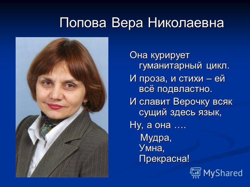 Попова Вера Николаевна Она курирует гуманитарный цикл. И проза, и стихи – ей всё подвластно. И славит Верочку всяк сущий здесь язык, Ну, а она …. Мудра, Умна, Прекрасна!