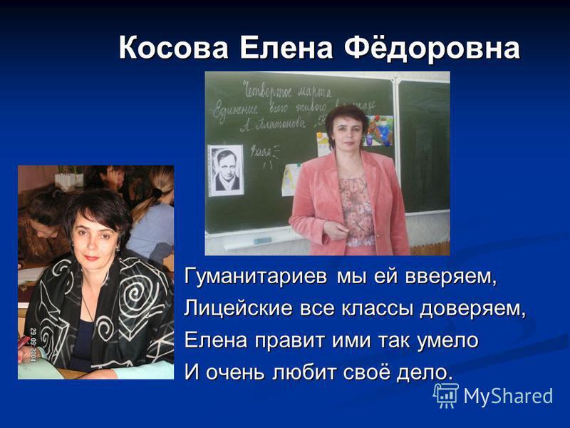 Косова Елена Фёдоровна Косова Елена Фёдоровна Гуманитариев мы ей вверяем, Лицейские все классы доверяем, Елена правит ими так умело И очень любит своё дело.