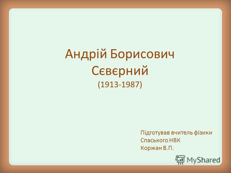 Андрій Борисович Сєвєрний (1913-1987) Підготував вчитель фізики Спаського НВК Коржан В.П.