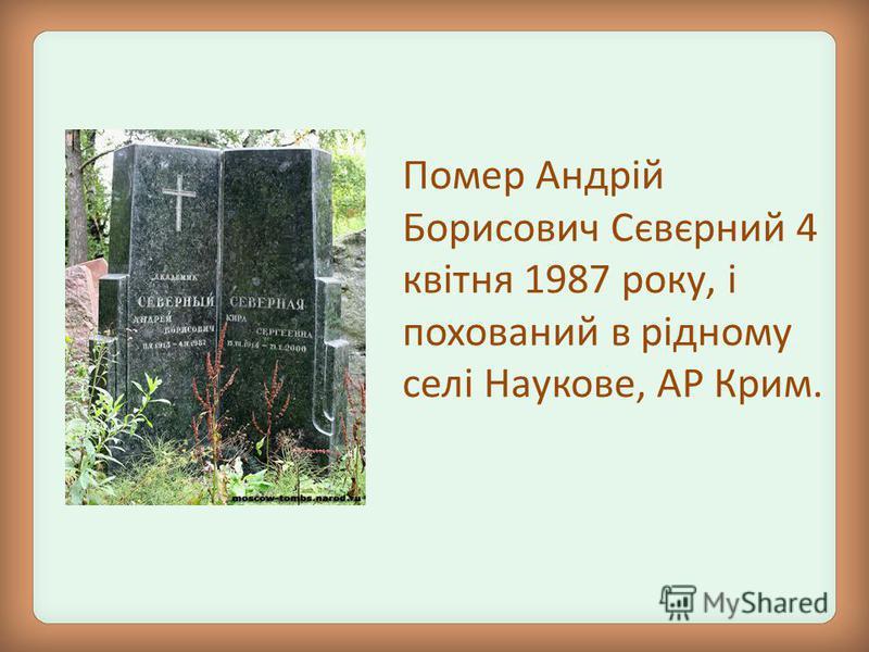 Помер Андрій Борисович Сєвєрний 4 квітня 1987 року, і похований в рідному селі Наукове, АР Крим.