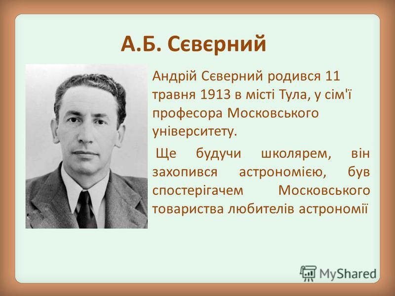 Андрій Сєверний родився 11 травня 1913 в місті Тула, у сім'ї професора Московського університету. Ще будучи школярем, він захопився астрономією, був спостерігачем Московського товариства любителів астрономії А.Б. Сєвєрний