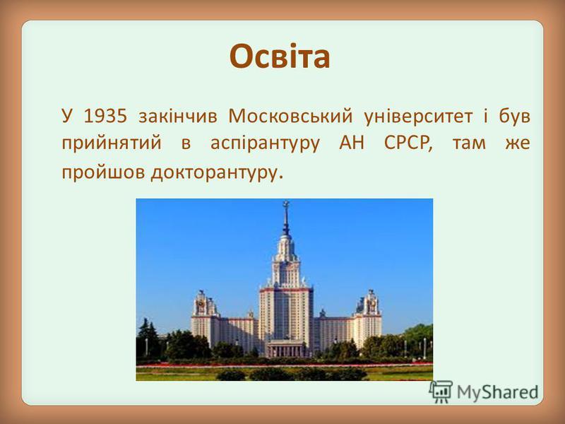 Освіта У 1935 закінчив Московський університет і був прийнятий в аспірантуру АН СРСР, там же пройшов докторантуру.
