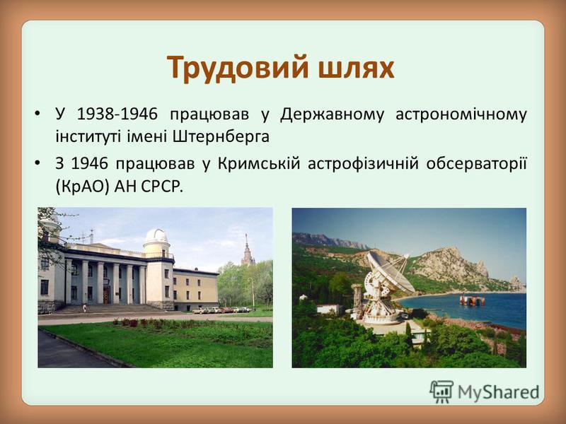 У 1938-1946 працював у Державному астрономічному інституті імені Штернберга З 1946 працював у Кримській астрофізичній обсерваторії (КрАО) АН СРСР. Трудовий шлях