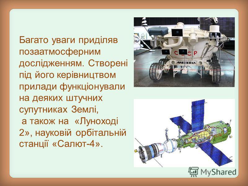 Багато уваги приділяв позаатмосферним дослідженням. Створені під його керівництвом прилади функціонували на деяких штучних супутниках Землі, а також на «Луноході 2», науковій орбітальній станції «Салют-4».