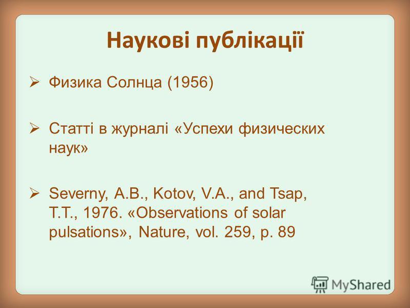 Физика Солнца (1956) Статті в журналі «Успехи физических наук» Severny, A.B., Kotov, V.A., and Tsap, T.T., 1976. «Observations of solar pulsations», Nature, vol. 259, p. 89 Наукові публікації
