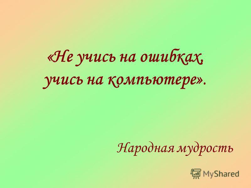 «Не учись на ошибках, учись на компьютере». Народная мудрость