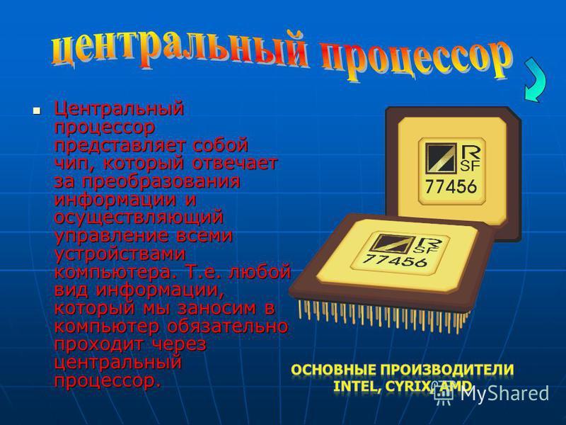Центральный процессор представляет собой чип, который отвечает за преобразования информации и осуществляющий управление всеми устройствами компьютера. Т.е. любой вид информации, который мы заносим в компьютер обязательно проходит через центральный пр