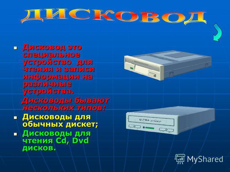 Дисковод это специальное устройство для чтения и записи информации на различные устройства. Дисковод это специальное устройство для чтения и записи информации на различные устройства. Дисководы бывают нескольких типов: Дисководы бывают нескольких тип