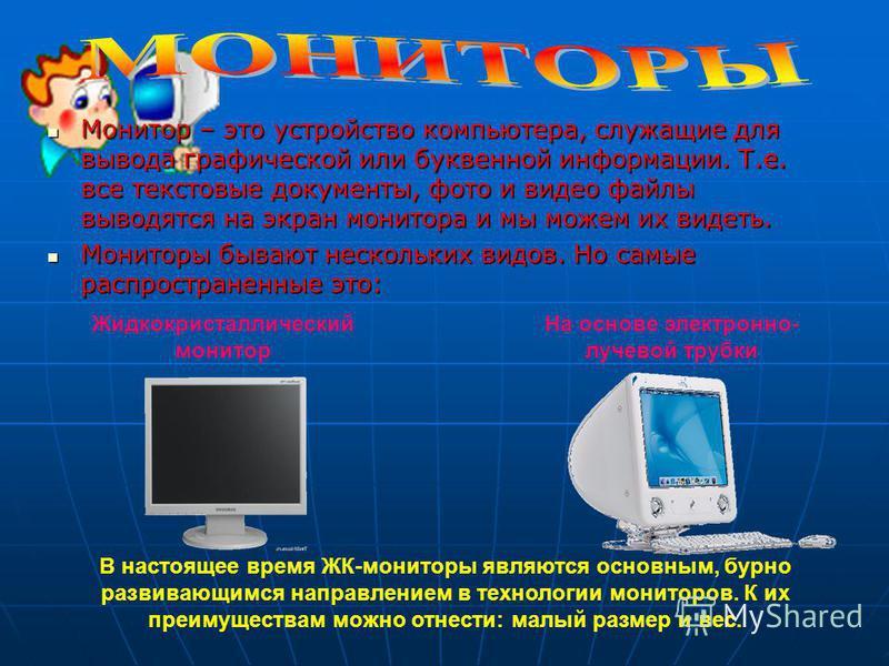 Монитор – это устройство компьютера, служащие для вывода графической или буквенной информации. Т.е. все текстовые документы, фото и видео файлы выводятся на экран монитора и мы можем их видеть. Монитор – это устройство компьютера, служащие для вывода