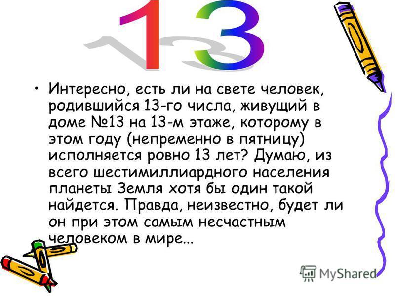 В XXI веке число 13 принято считать несчастливым, «чёртовой дюжиной». В некоторых странах Европы из-за боязни к этому числу, отменили 13-й этаж, вместо него идет 12А или этаж «12+1». В Италии на кораблях после 12-й, сразу идет 14-я каюта. В самолетах