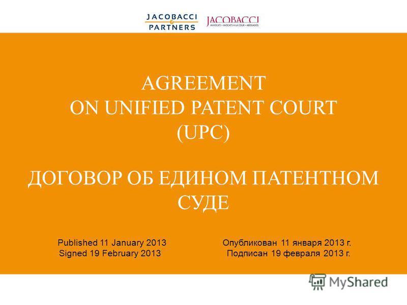 AGREEMENT ON UNIFIED PATENT COURT (UPC) ДОГОВОР ОБ ЕДИНОМ ПАТЕНТНОМ СУДЕ Published 11 January 2013 Опубликован 11 января 2013 г. Signed 19 February 2013 Подписан 19 февраля 2013 г.