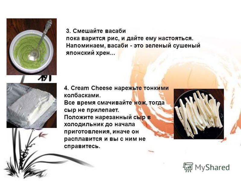 3. Смешайте васаби пока варится рис, и дайте ему настояться. Напоминаем, васаби - это зеленый сушеный японский хрен... 4. Cream Cheese нарежьте тонкими колбасками. Все время смачивайте нож, тогда сыр не прилипает. Положите нарезанный сыр в холодильни