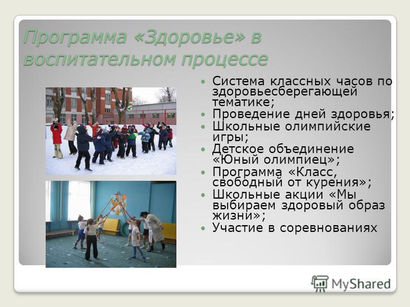 Программа «Здоровье» в воспитательном процессе Система классных часов по здоровьесберегающей тематике; Проведение дней здоровья; Школьные олимпийские игры; Детское объединение «Юный олимпиец»; Программа «Класс, свободный от курения»; Школьные акции «