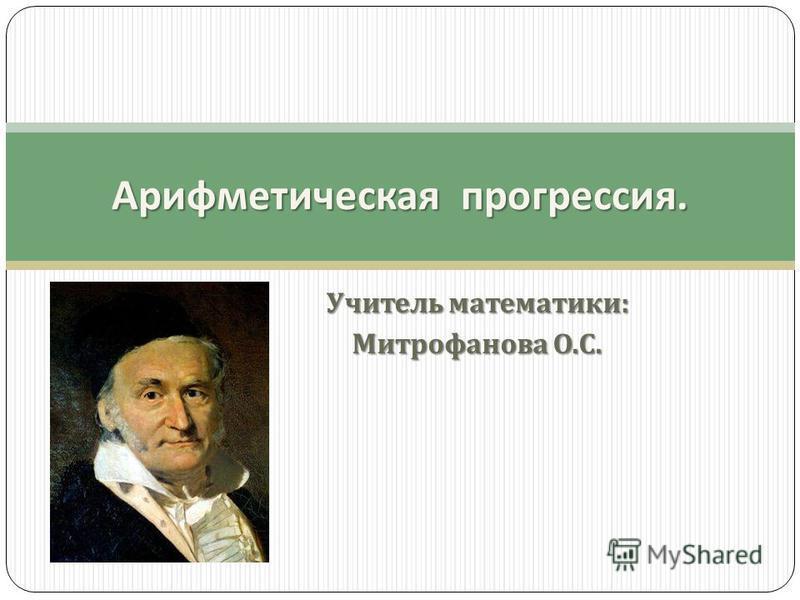 Учитель математики : Митрофанова О. С. Арифметическая прогрессия.