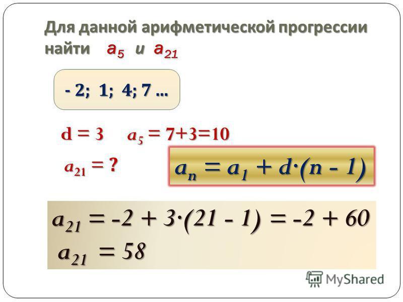 Для данной арифметической прогрессии найти a 5 и a 21 - 2; 1; 4; 7... d = 3 a 5 = 7+3=10 a 21 = ? a n = a 1 + d(n - 1) a 21 = -2 + 3(21 - 1) = -2 + 60 a 21 = 58 a 21 = 58