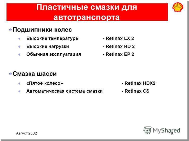 Август 200218 Пластичные смазки для автотранспорта Подшипники колес Высокие температуры - Retinax LX 2 Высокие нагрузки- Retinax HD 2 Обычная эксплуатация- Retinax EP 2 Смазка шасси «Пятое колесо»- Retinax HDX2 Автоматическая система смазки- Retinax