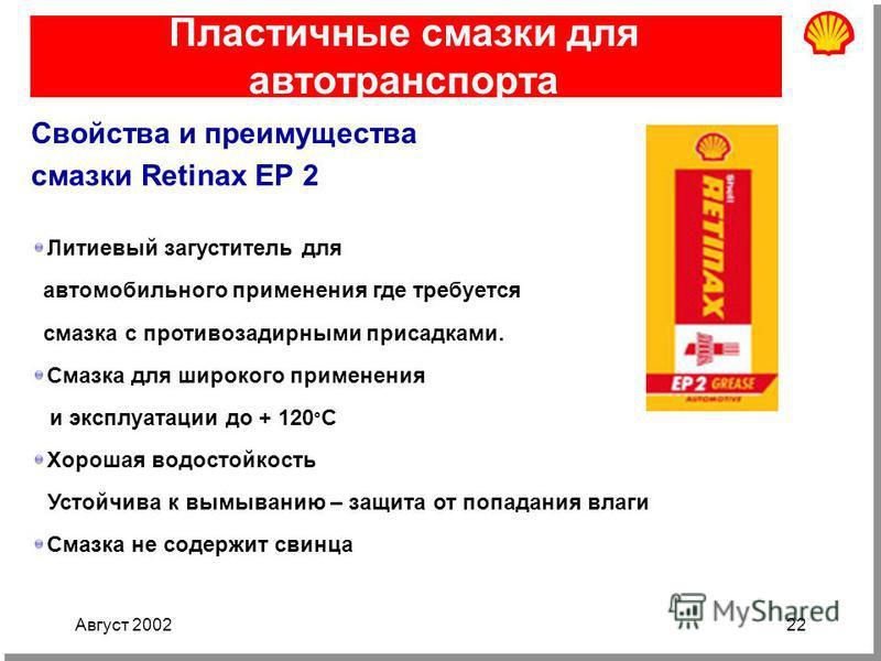 Август 200222 Пластичные смазки для автотранспорта Свойства и преимущества смазки Retinax ЕР 2 Литиевый загуститель для автомобильного применения где требуется смазка с противозадирными присадками. Смазка для широкого применения и эксплуатации до + 1