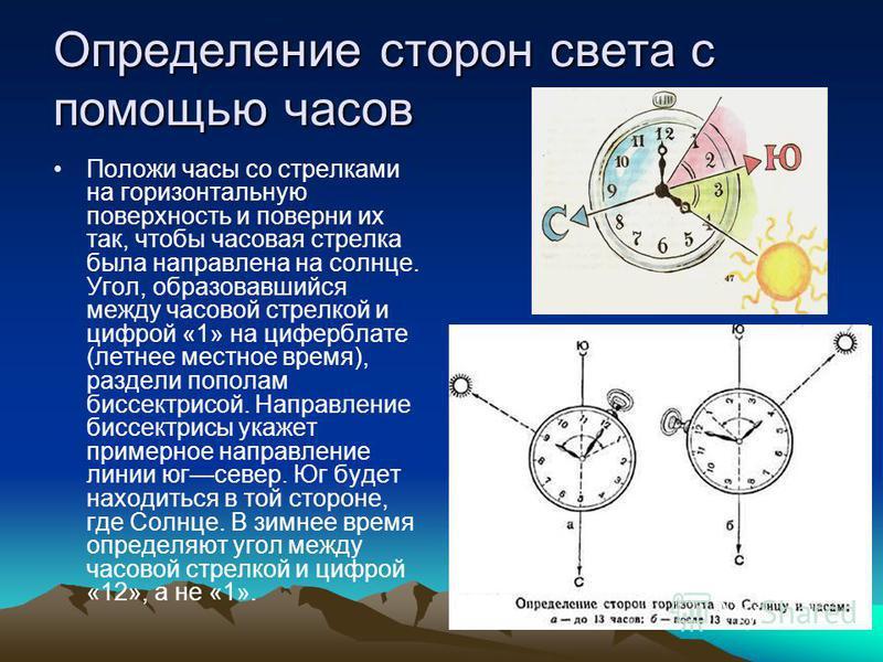 Определение сторон света с помощью часов Положи часы со стрелками на горизонтальную поверхность и поверни их так, чтобы часовая стрелка была направлена на солнце. Угол, образовавшийся между часовой стрелкой и цифрой «1» на циферблате (летнее местное