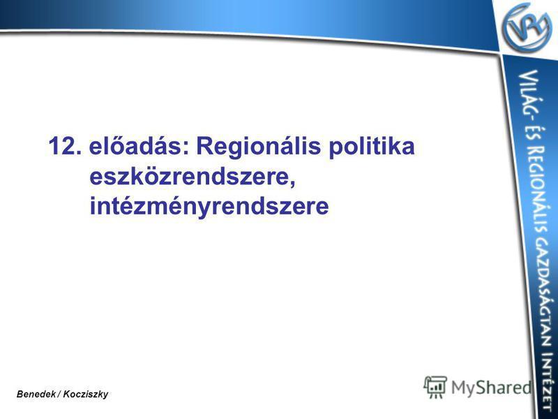 12. előadás: Regionális politika eszközrendszere, intézményrendszere Benedek / Kocziszky