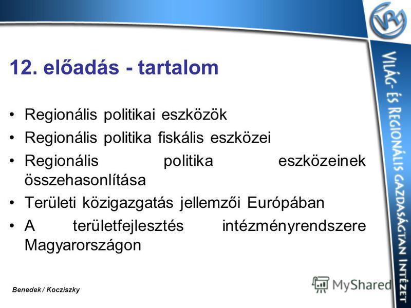 12. előadás - tartalom Regionális politikai eszközök Regionális politika fiskális eszközei Regionális politika eszközeinek összehasonlítása Területi közigazgatás jellemzői Európában A területfejlesztés intézményrendszere Magyarországon Benedek / Kocz