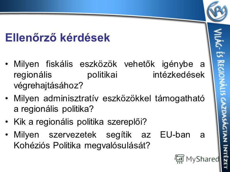 Ellenőrző kérdések Milyen fiskális eszközök vehetők igénybe a regionális politikai intézkedések végrehajtásához? Milyen adminisztratív eszközökkel támogatható a regionális politika? Kik a regionális politika szereplői? Milyen szervezetek segítik az E
