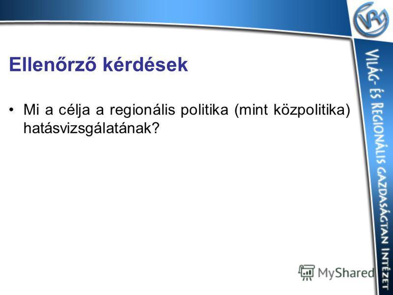 Ellenőrző kérdések Mi a célja a regionális politika (mint közpolitika) hatásvizsgálatának?