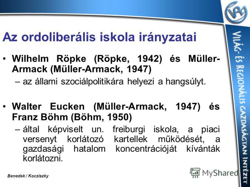 Az ordoliberális iskola irányzatai Wilhelm Röpke (Röpke, 1942) és Müller- Armack (Müller-Armack, 1947) –az állami szociálpolitikára helyezi a hangsúlyt. Walter Eucken (Müller-Armack, 1947) és Franz Böhm (Böhm, 1950) –által képviselt un. freiburgi isk