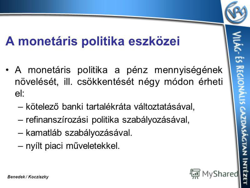 A monetáris politika eszközei A monetáris politika a pénz mennyiségének növelését, ill. csökkentését négy módon érheti el: –kötelező banki tartalékráta változtatásával, –refinanszírozási politika szabályozásával, –kamatláb szabályozásával. –nyílt pia