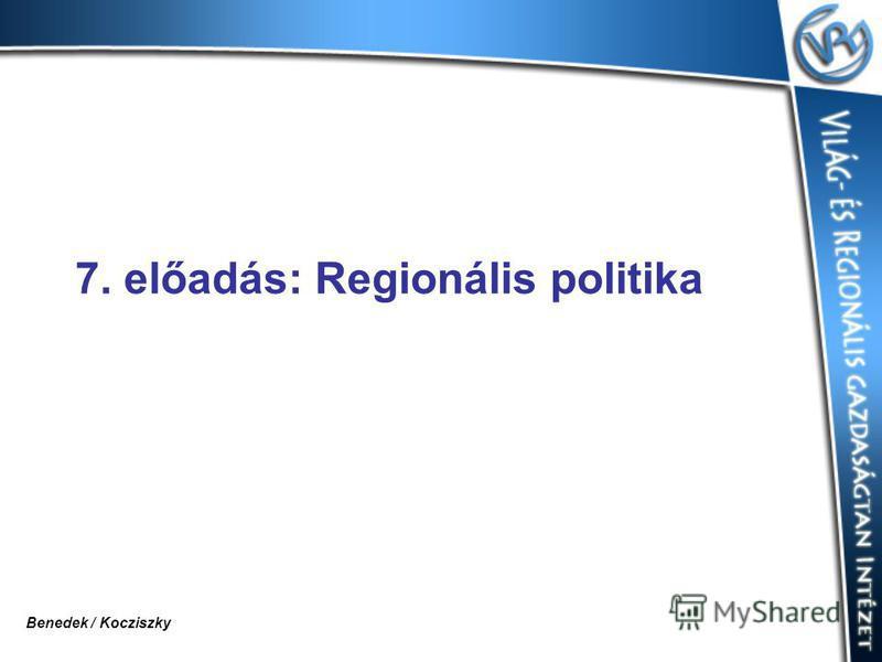 7. előadás: Regionális politika Benedek / Kocziszky