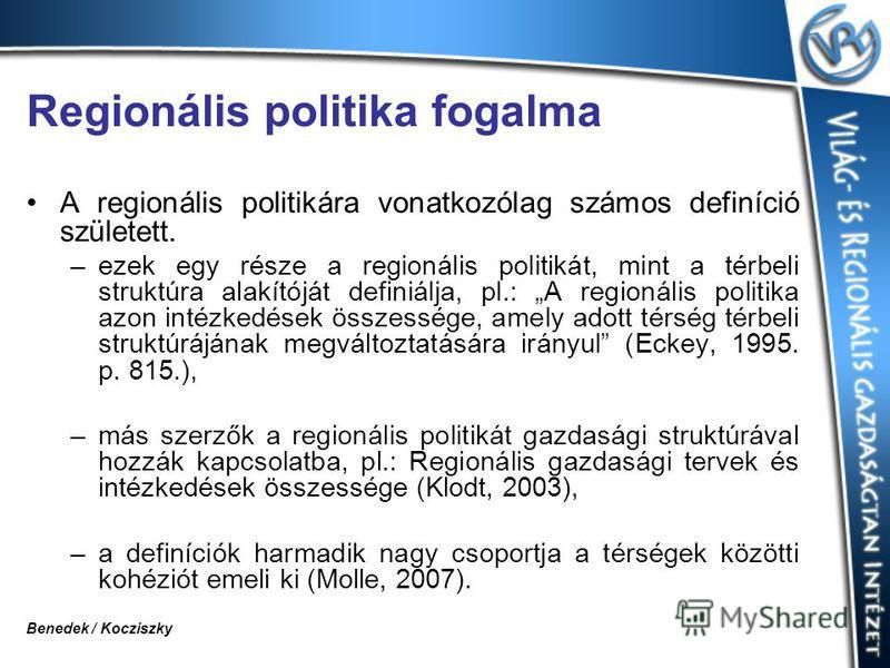 Regionális politika fogalma A regionális politikára vonatkozólag számos definíció született. –ezek egy része a regionális politikát, mint a térbeli struktúra alakítóját definiálja, pl.: A regionális politika azon intézkedések összessége, amely adott