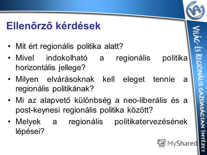 Ellenőrző kérdések Mit ért regionális politika alatt? Mivel indokolható a regionális politika horizontális jellege? Milyen elvárásoknak kell eleget tennie a regionális politikának? Mi az alapvető különbség a neo-liberális és a post-keynesi regionális