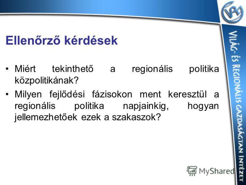 Ellenőrző kérdések Miért tekinthető a regionális politika közpolitikának? Milyen fejlődési fázisokon ment keresztül a regionális politika napjainkig, hogyan jellemezhetőek ezek a szakaszok?