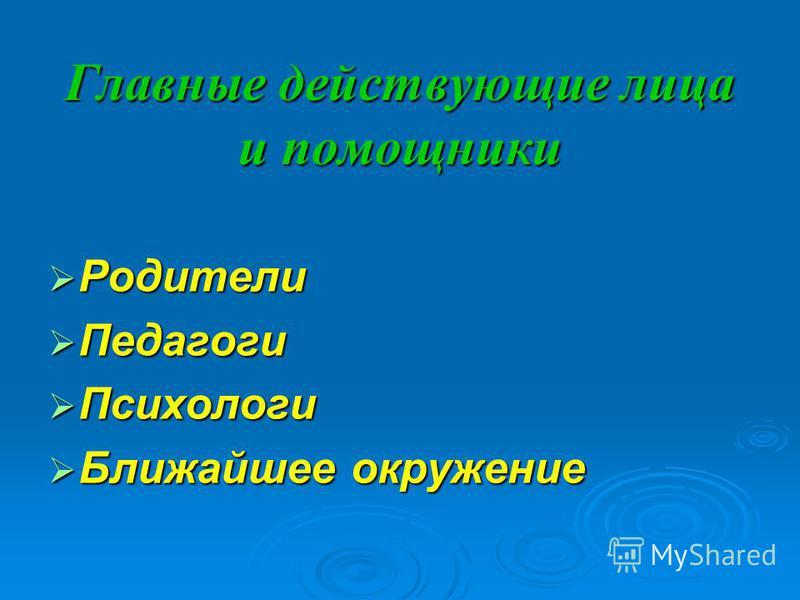Главные действующие лица и помощники Родители Родители Педагоги Педагоги Психологи Психологи Ближайшее окружение Ближайшее окружение