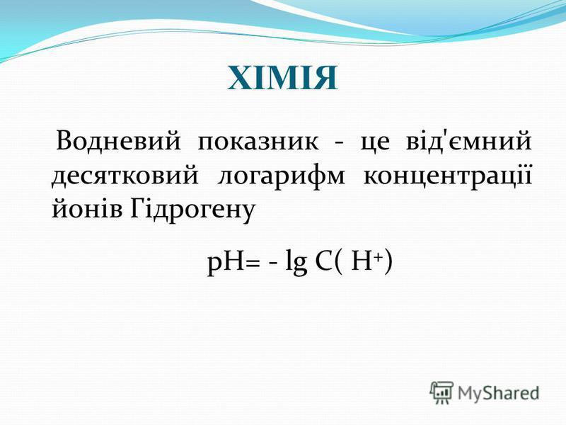 ХІМІЯ Водневий показник - це від'ємний десятковий логарифм концентрації йонів Гідрогену рН= - lg С( Н + )